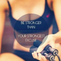 Be stronger than your strongest excuse!