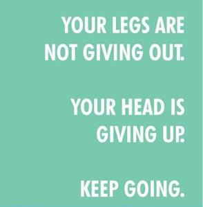 Your legs are not giving out - Your head is giving up!