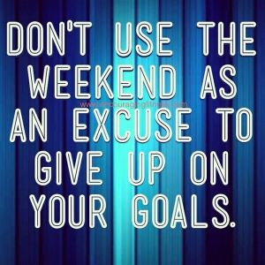 Don't use the weekends as excuses